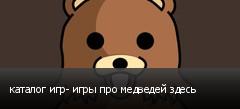 каталог игр- игры про медведей здесь