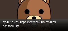 лучшие игры про медведей на лучшем портале игр
