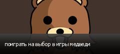 поиграть на выбор в игры медведи