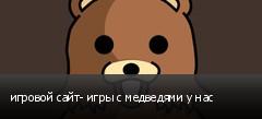 игровой сайт- игры с медведями у нас