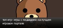 топ игр- игры с медведями на лучшем игровом портале