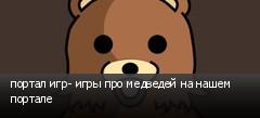 портал игр- игры про медведей на нашем портале