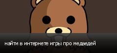 найти в интернете игры про медведей