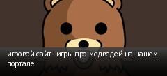 игровой сайт- игры про медведей на нашем портале