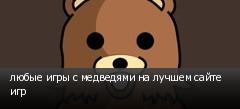 любые игры с медведями на лучшем сайте игр