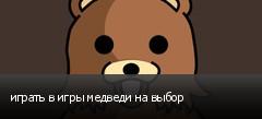 играть в игры медведи на выбор