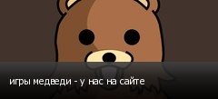 игры медведи - у нас на сайте