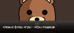клевые флеш игры - игры медведи