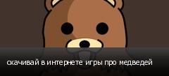 скачивай в интернете игры про медведей