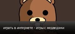 играть в интернете - игры с медведями