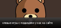 клевые игры с медведями у нас на сайте