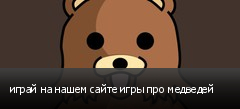 играй на нашем сайте игры про медведей