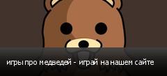 игры про медведей - играй на нашем сайте