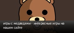 игры с медведями - интересные игры на нашем сайте