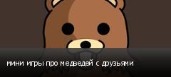мини игры про медведей с друзьями