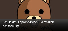новые игры про медведей на лучшем портале игр