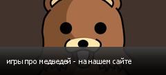 игры про медведей - на нашем сайте