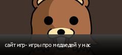 сайт игр- игры про медведей у нас