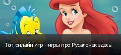 Топ онлайн игр - игры про Русалочек здесь