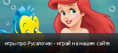 игры про Русалочек - играй на нашем сайте