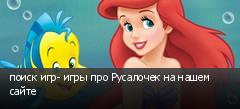 поиск игр- игры про Русалочек на нашем сайте
