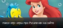 поиск игр- игры про Русалочек на сайте