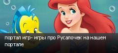 портал игр- игры про Русалочек на нашем портале