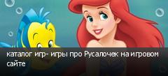 каталог игр- игры про Русалочек на игровом сайте
