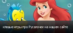 клевые игры про Русалочек на нашем сайте