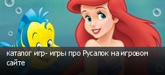 каталог игр- игры про Русалок на игровом сайте