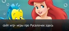 сайт игр- игры про Русалочек здесь