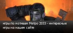 игры по мотивам Метро 2033 - интересные игры на нашем сайте
