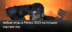 любые игры в Метро 2033 на лучшем портале игр
