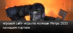 игровой сайт- игры по мотивам Метро 2033 на нашем портале