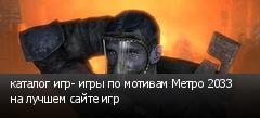 каталог игр- игры по мотивам Метро 2033 на лучшем сайте игр
