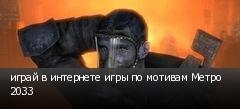 играй в интернете игры по мотивам Метро 2033