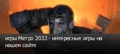 игры Метро 2033 - интересные игры на нашем сайте