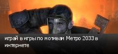 играй в игры по мотивам Метро 2033 в интернете
