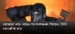 каталог игр- игры по мотивам Метро 2033 на сайте игр