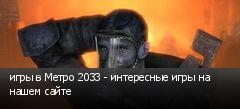 игры в Метро 2033 - интересные игры на нашем сайте