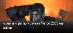 играй в игры по мотивам Метро 2033 на выбор
