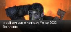играй в игры по мотивам Метро 2033 бесплатно