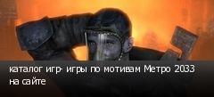 каталог игр- игры по мотивам Метро 2033 на сайте