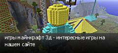 игры майнкрафт 3д - интересные игры на нашем сайте