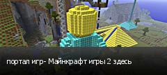 портал игр- Майнкрафт игры 2 здесь