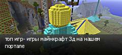 топ игр- игры майнкрафт 3д на нашем портале
