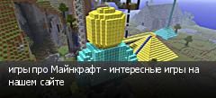 игры про Майнкрафт - интересные игры на нашем сайте