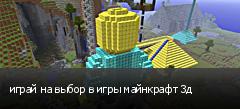 играй на выбор в игры майнкрафт 3д