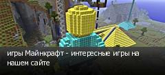 игры Майнкрафт - интересные игры на нашем сайте