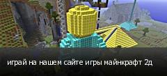 играй на нашем сайте игры майнкрафт 2д
